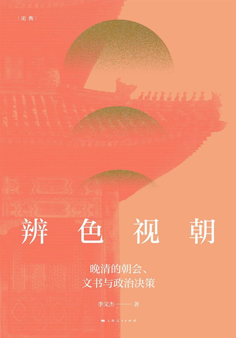 《辨色视朝:晚清的朝会、文书与政治决策》,李文杰著,上海人民出版社,2020年11月版,450页,78.00元