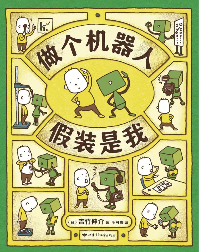 《做个机器人假装是我》,吉竹伸介 著, 毛丹青 译,甘肃少儿出版社2019年8月出版。