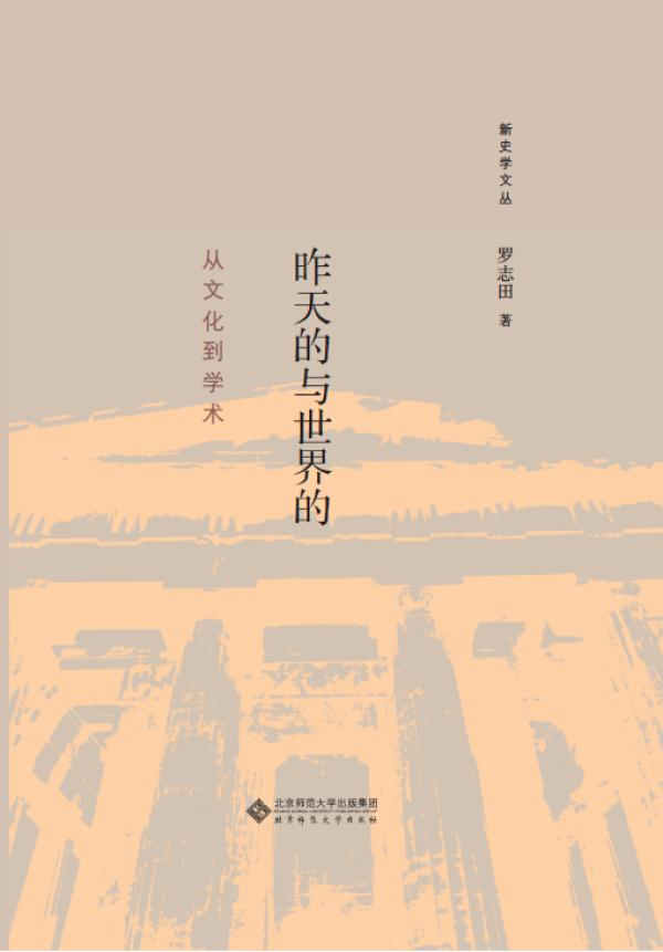 《昨天的与世界的:从文化到学术》,罗志田著,北京师范大学出版社即将出版