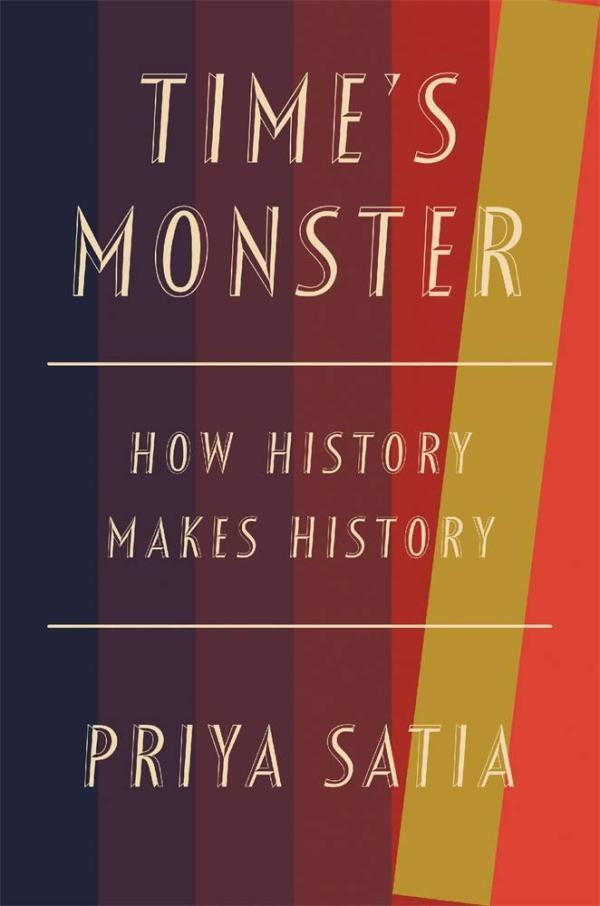Time's Monster: How History Makes History, by Priya Satia, Belknap Press/Harvard University Press, October 2020, 363 pp