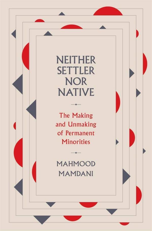 Neither Settler nor Native: The Making and Unmaking of Permanent Minorities, by Mahmood Mamdani, Belknap Press/Harvard University Press, November 2020, 401 pp